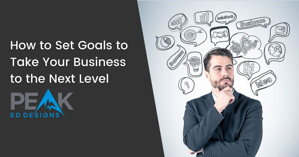 How to Set Goals to Take Your Business to the Next Level | Peak Ed Designs